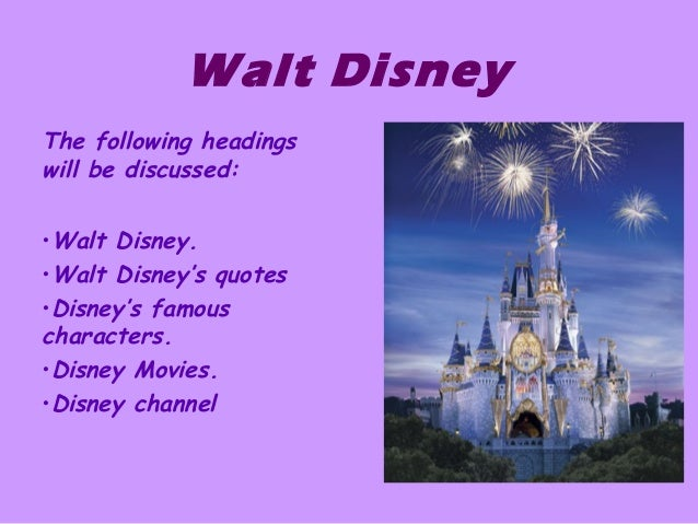 Walt Disney The following headings will be discussed: •Walt Disney. •Walt Disney's quotes •Disney's famous characters. •Di...