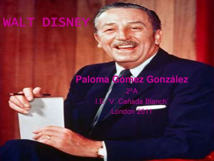WALT DISNEY<br />Paloma Gómez González <br />2ºA<br />I.E. 'V. Cañada Blanch'<br />London 2011<br />