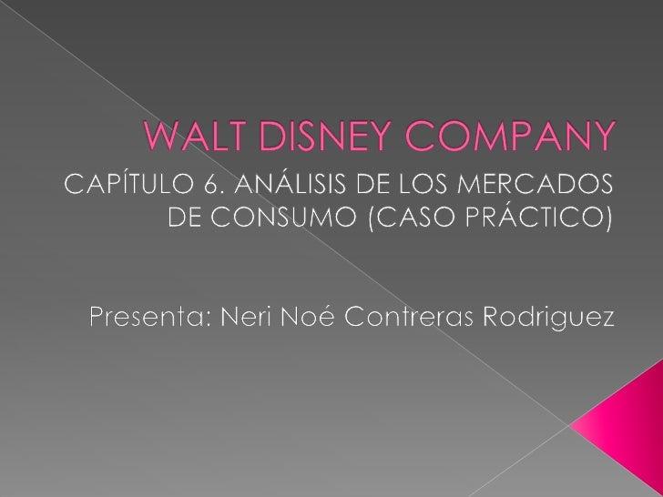 WALT DISNEY COMPANY<br />CAPÍTULO 6. ANÁLISIS DE LOS MERCADOS DE CONSUMO (CASO PRÁCTICO)<br />Presenta: NeriNoé Contreras ...