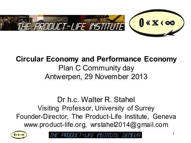 Circular Economy and Performance Economy Plan C Community day Antwerpen, 29 November 2013 Dr h.c. Walter R. Stahel Visitin...