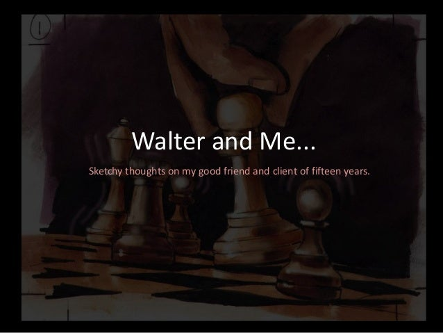 Walter and Me...Sketchy thoughts on my good friend and client of fifteen years.