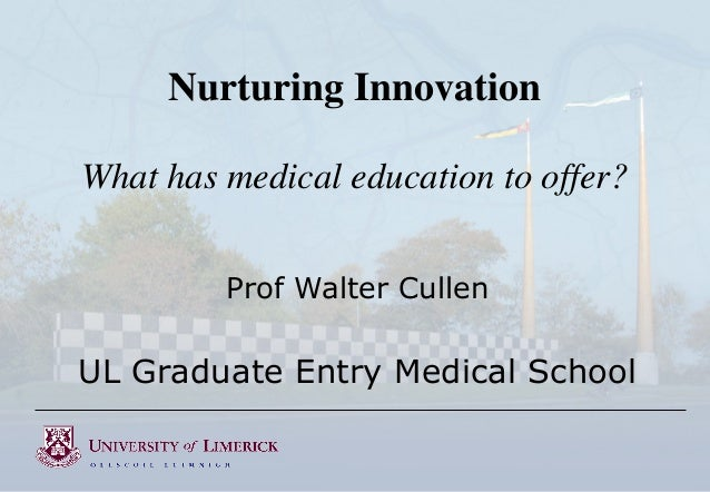 Nurturing Innovation What has medical education to offer? Prof Walter Cullen  UL Graduate Entry Medical School