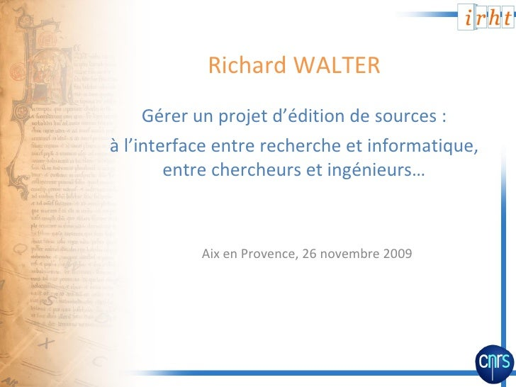 Richard WALTER <ul><li>Gérer un projet d'édition de sources: </li></ul><ul><li>à l'interface entre recherche et informati...
