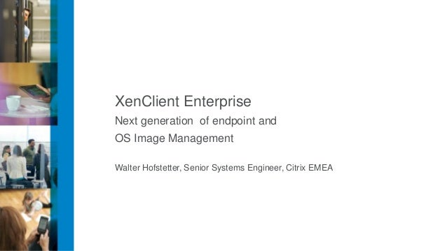 XenClient EnterpriseNext generation of endpoint andOS Image ManagementWalter Hofstetter, Senior Systems Engineer, Citrix E...