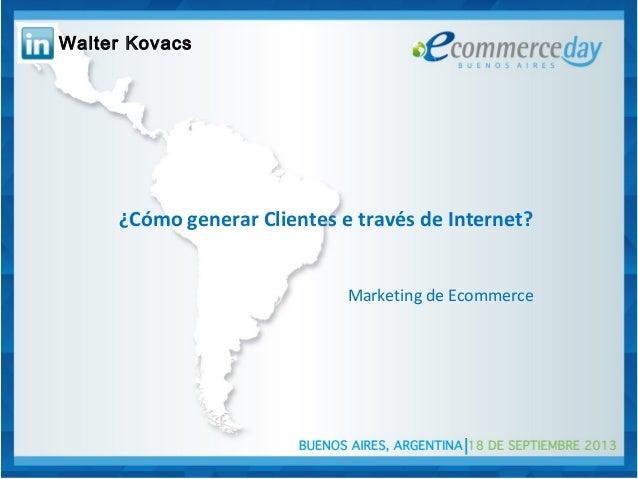 ¿Cómo generar Clientes e través de Internet? Marketing de Ecommerce Walter Kovacs