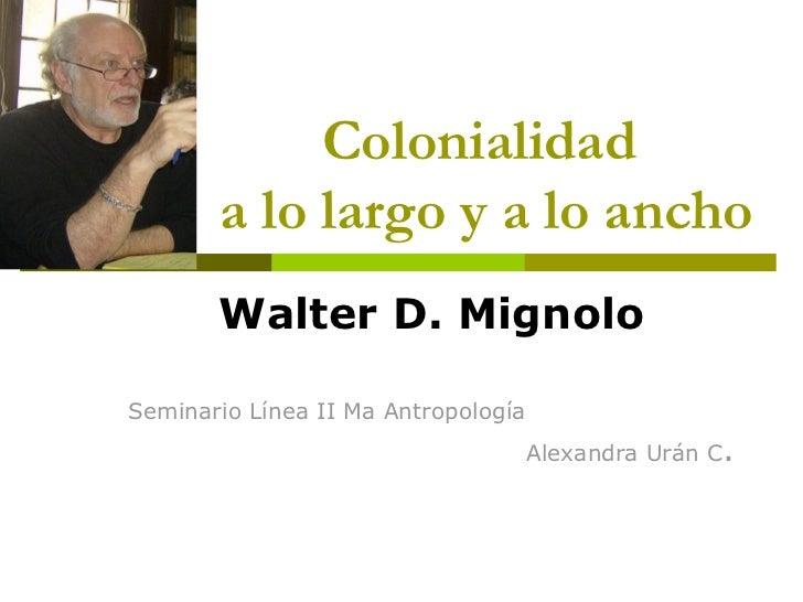 Colonialidad       a lo largo y a lo ancho       Walter D. MignoloSeminario Línea II Ma Antropología                      ...