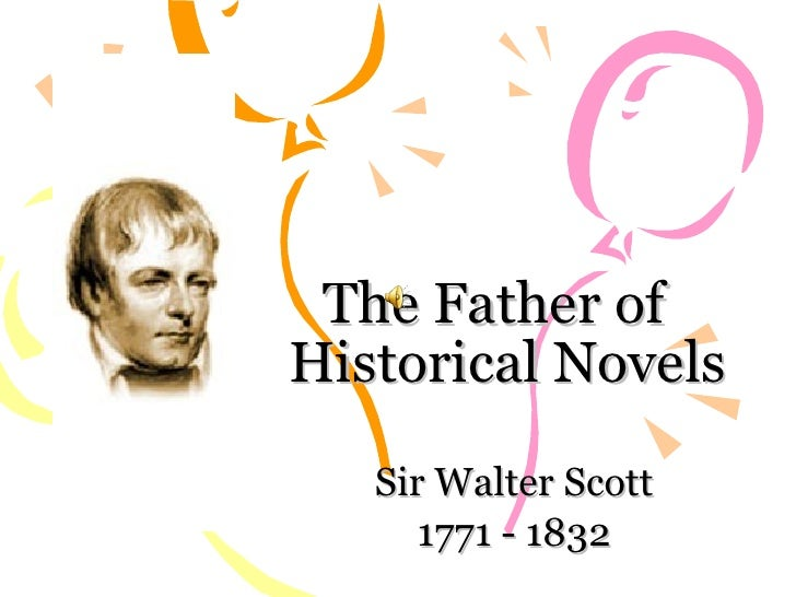 The Father of  Historical Novels Sir Walter Scott 1771 - 1832