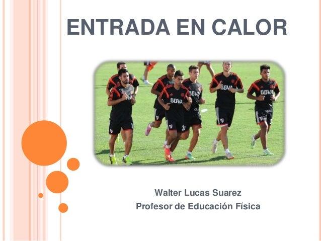 ENTRADA EN CALOR Walter Lucas Suarez Profesor de Educación Física