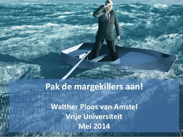 Pak de margekillers aan! Walther Ploos van Amstel Vrije Universiteit Mei 2014