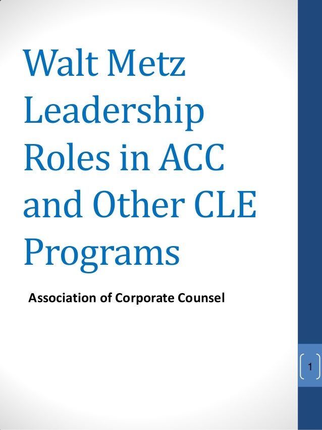 Walt MetzLeadershipRoles in ACCand Other CLEProgramsAssociation of Corporate Counsel                                   1
