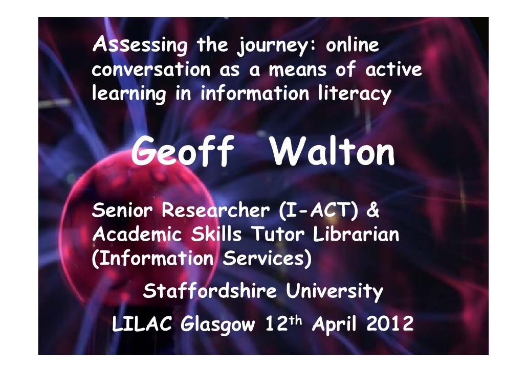 Assessing the journey: onlineconversation as a means of activelearning in information literacy   Geoff WaltonSenior Resear...