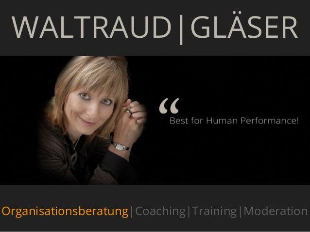WALTRAUD|GLÄSER                                        GOOrganisationsberatung|Coaching|Training|Moderation