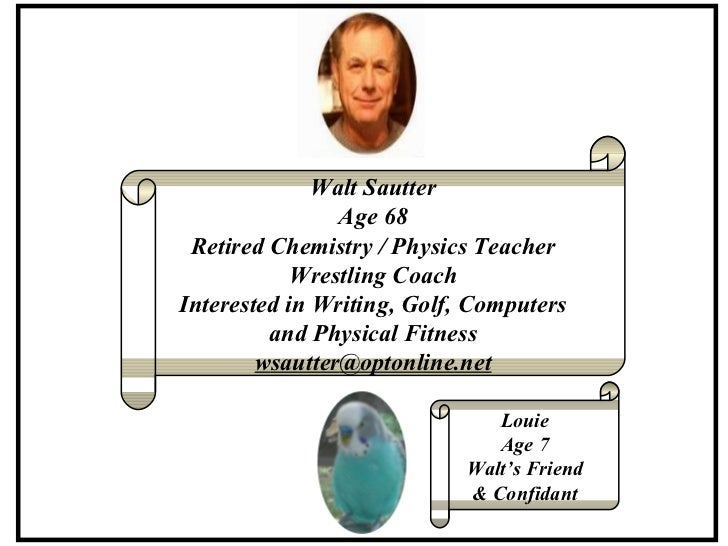 Walt Sautter Age 68 Retired Chemistry / Physics Teacher Wrestling Coach Interested in Writing, Golf, Computers and Physica...