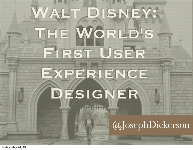 Walt Disney:The WorldsFirst UserExperienceDesigner@JosephDickersonFriday, May 24, 13