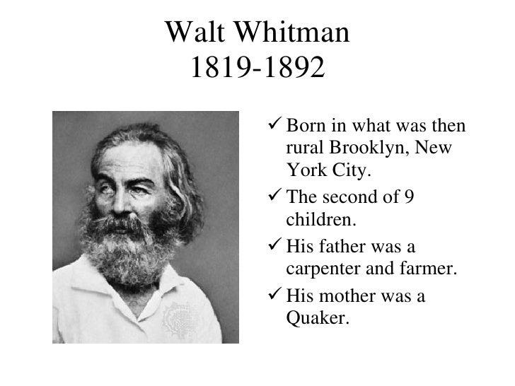 Walt Whitman 1819-1892 <ul><li>Born in what was then rural Brooklyn, New York City. </li></ul><ul><li>The second of 9 chil...