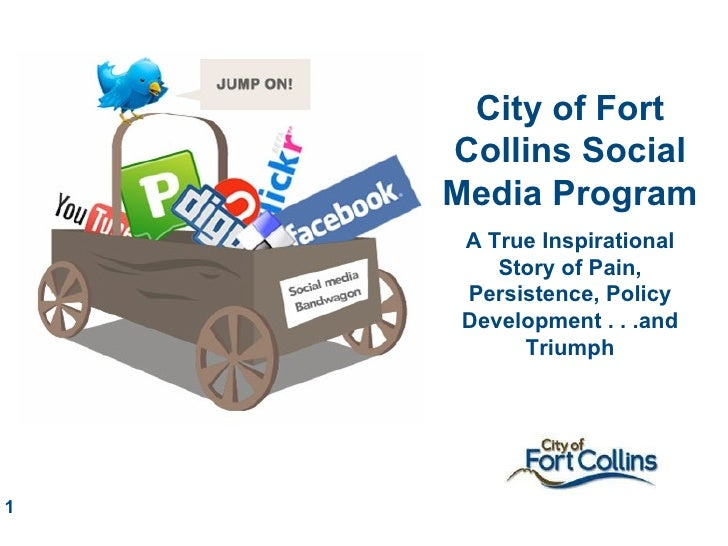 City of Fort Collins Social Media Program A True Inspirational Story of Pain, Persistence, Policy Development . . .and Tri...