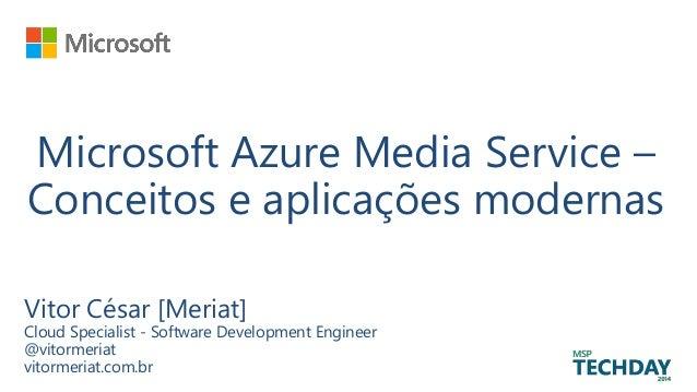 Microsoft Azure Media Service – Conceitos e aplicações modernas Vitor César [Meriat] Cloud Specialist - Software Developme...