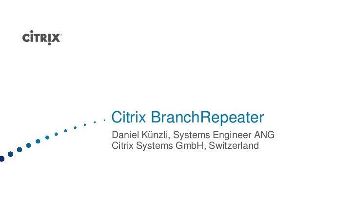 Citrix BranchRepeaterDaniel Künzli, Systems Engineer ANGCitrix Systems GmbH, Switzerland