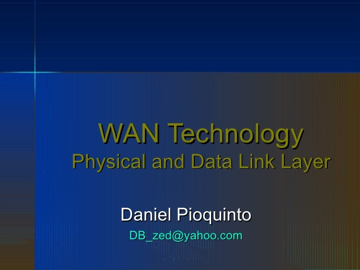 WAN Technology Physical and Data Link Layer Daniel Pioquinto [email_address]
