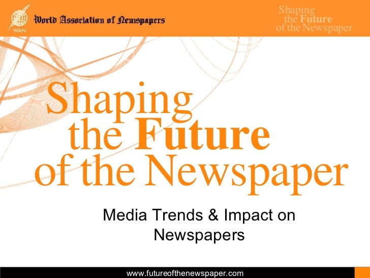 Shaping the  Future of   the   Newspaper Media Trends & Impact on Newspapers