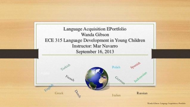 Language Acquisition EPortfolio Wanda Gibson ECE 315 Language Development in Young Children Instructor: Mar Navarro Septem...