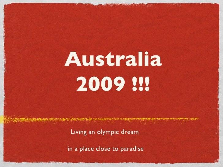 Australia 2009 !!! <ul><li>Living an olympic dream  </li></ul><ul><li>in a place close to paradise </li></ul>