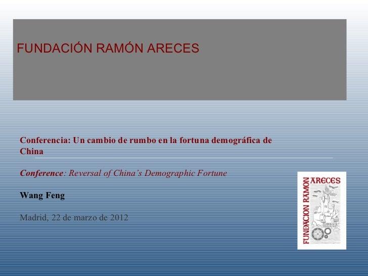 FUNDACIÓN RAMÓN ARECESConferencia: Un cambio de rumbo en la fortuna demográfica deChinaConference: Reversal of China's Dem...