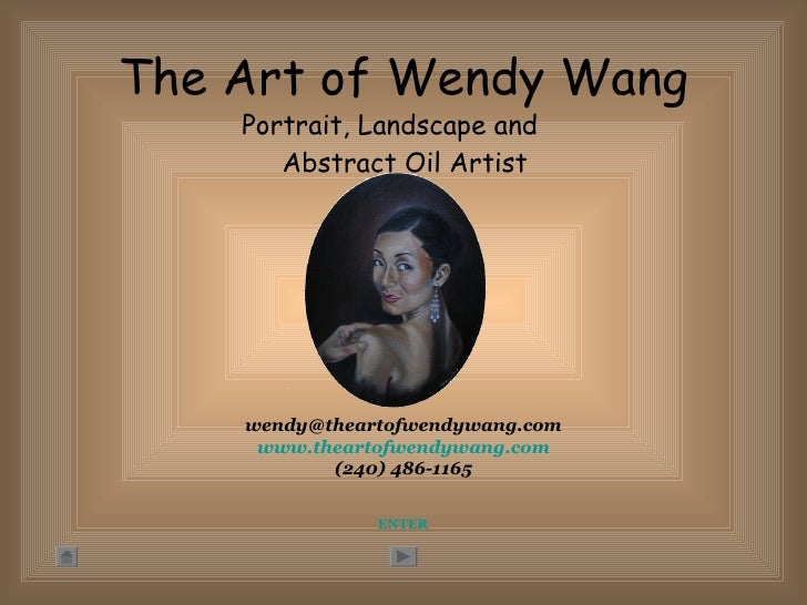 The Art of Wendy Wang <ul><li>Portrait, Landscape and Abstract Oil Artist </li></ul>ENTER [email_address] www.theartofwend...