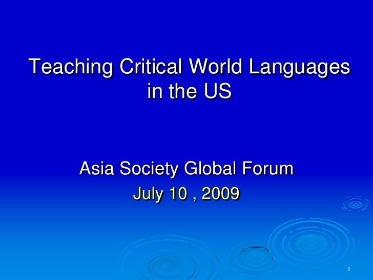 Teaching Critical World Languages in the US <br />Asia Society Global Forum<br />July 10 , 2009<br />1<br />