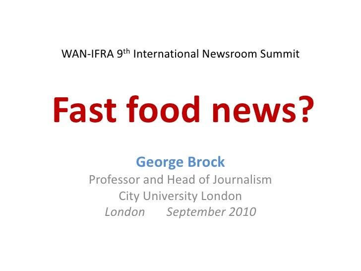 WAN-IFRA 9th International Newsroom SummitFast food news?<br />George Brock<br />Professor and Head of Journalism<br />Cit...