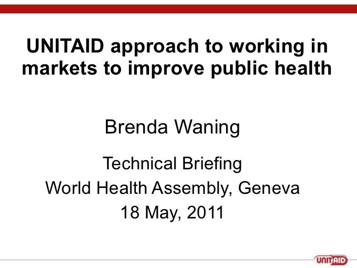 UNITAID approach to working in markets to improve public health Technical Briefing World Health Assembly, Geneva 18 May, 2...