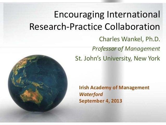 Encouraging International Research-Practice Collaboration Charles Wankel, Ph.D. Professor of Management  St. John's Univer...