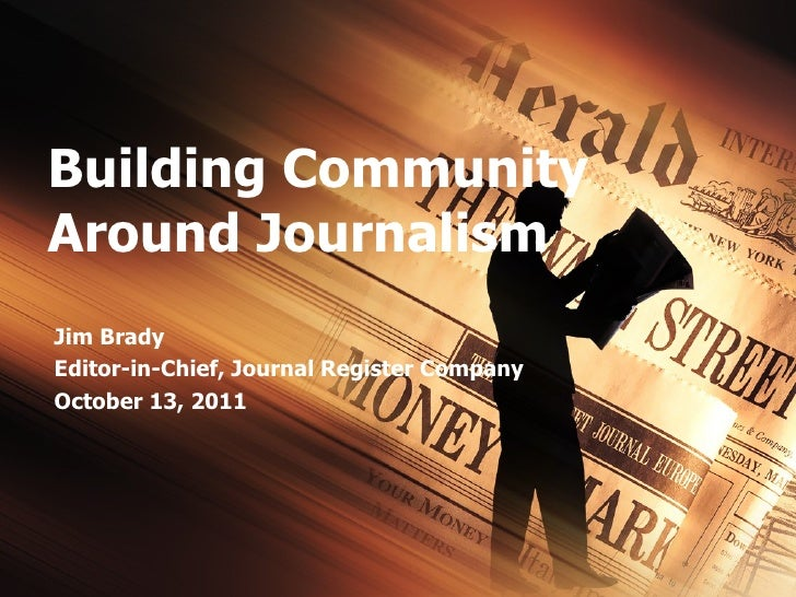 Building Community Around Journalism Jim Brady Editor-in-Chief, Journal Register Company October 13, 2011