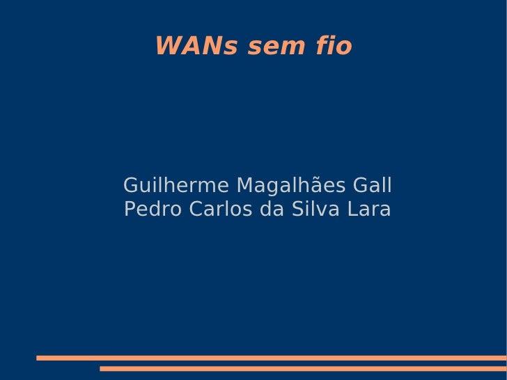 WANs sem fio     Guilherme Magalhães Gall Pedro Carlos da Silva Lara