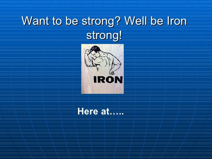 Want to be strong? Well be Iron strong! Here at…..