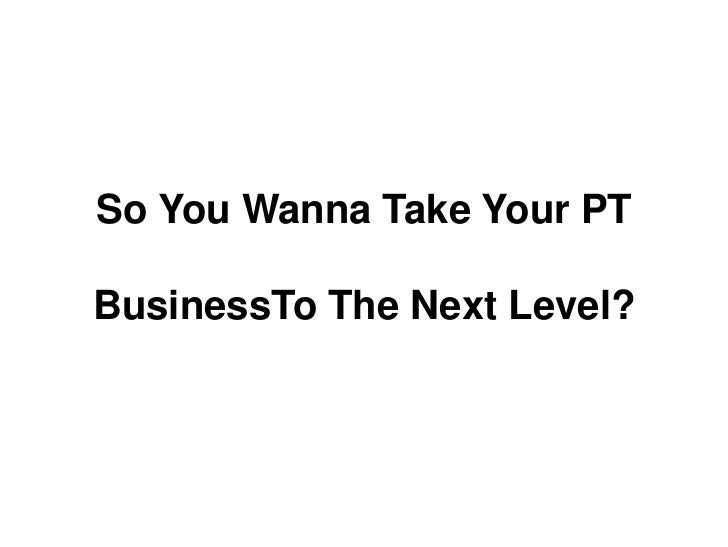 So You WannaTake Your PT <br />BusinessToThe Next Level?<br />