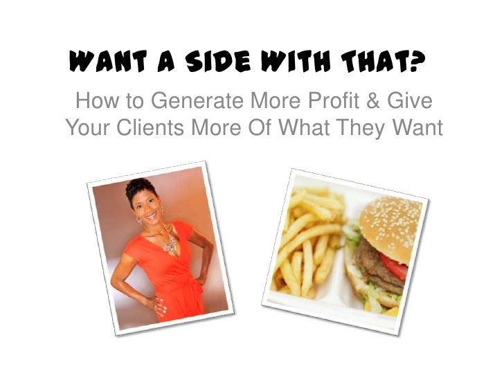 Want a Side With That? How to Generate More Profit & GiveYour Clients More Of What They Want