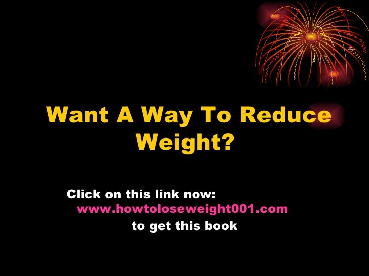 Want A Way To Reduce Weight?   Click on this link now:   www.howtoloseweight001.com   to get this book