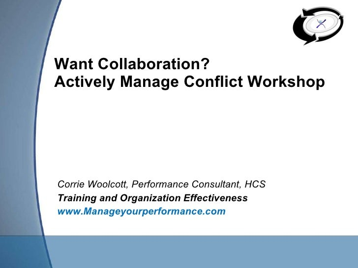 Want Collaboration? Actively Manage Conflict Workshop  Corrie Woolcott, Performance Consultant, HCS  Training and Organiza...