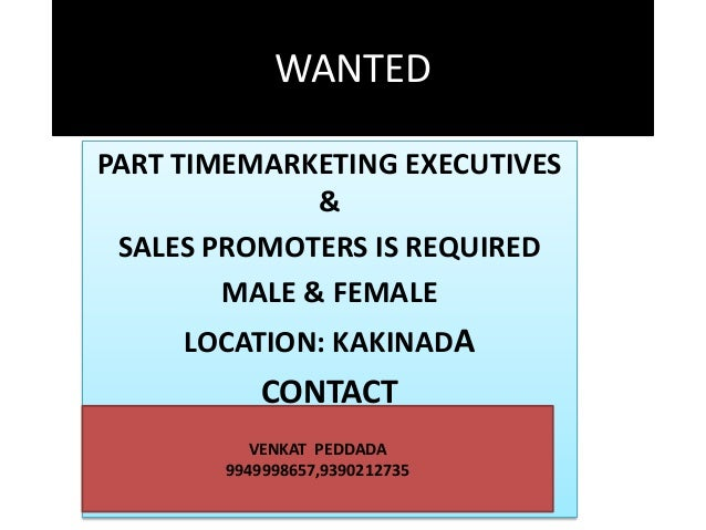 WANTED PART TIMEMARKETING EXECUTIVES & SALES PROMOTERS IS REQUIRED MALE & FEMALE LOCATION: KAKINADA  CONTACT VENKAT PEDDAD...