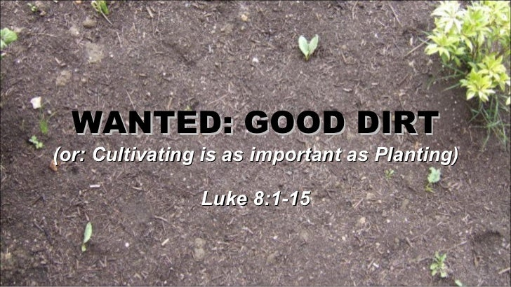WANTED: GOOD DIRT (or: Cultivating is as important as Planting) Luke 8:1-15