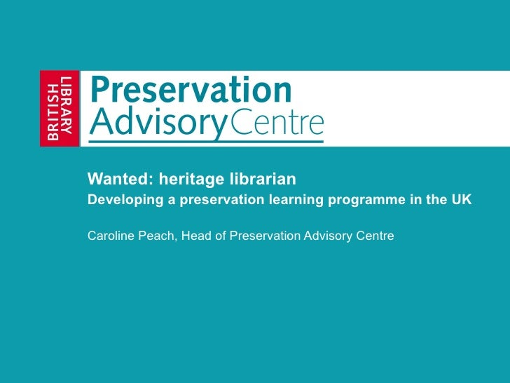 Wanted: heritage librarian Developing a preservation learning programme in the UK Caroline Peach, Head of Preservation Adv...
