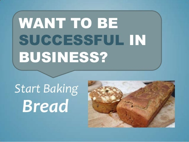 WANT TO BE SUCCESSFUL IN BUSINESS? Start Baking  Bread