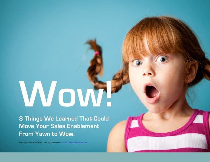 Wow!8 Things We Learned That CouldMove Your Sales EnablementFrom Yawn to Wow.Copyright TrueSalesResults. All rights reserv...
