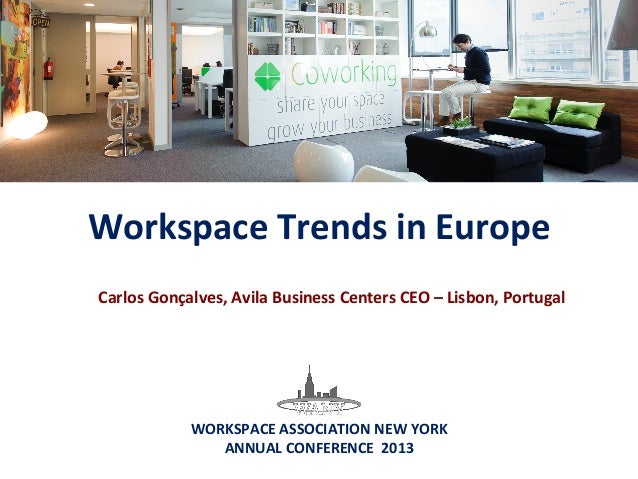 Workspace Trends in Europe  WORKSPACE ASSOCIATION NEW YORK  ANNUAL CONFERENCE  2013 Carlos G...