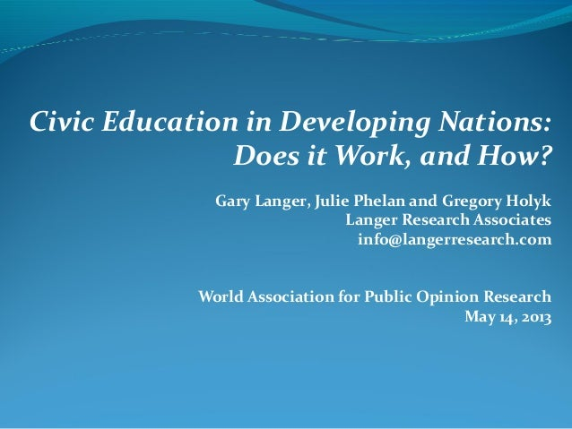 Civic Education in Developing Nations:Does it Work, and How?Gary Langer, Julie Phelan and Gregory HolykLanger Research Ass...