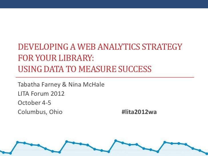 DEVELOPING A WEB ANALYTICS STRATEGYFOR YOUR LIBRARY:USING DATA TO MEASURE SUCCESSTabatha Farney & Nina McHaleLITA Forum 20...