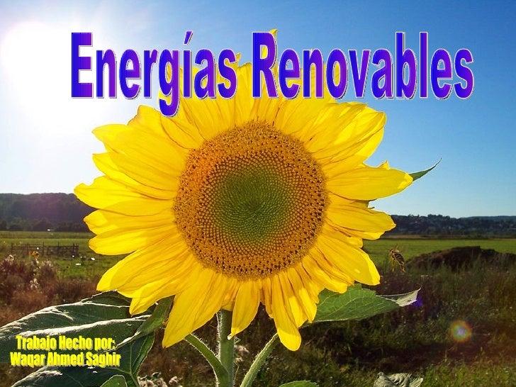 Energías Renovables Trabajo Hecho por: Waqar Ahmed Saghir