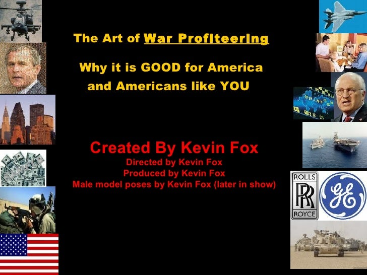 The Art of  War Profiteering Why it is GOOD for America and Americans like YOU   Created By Kevin Fox Directed by Kevin Fo...