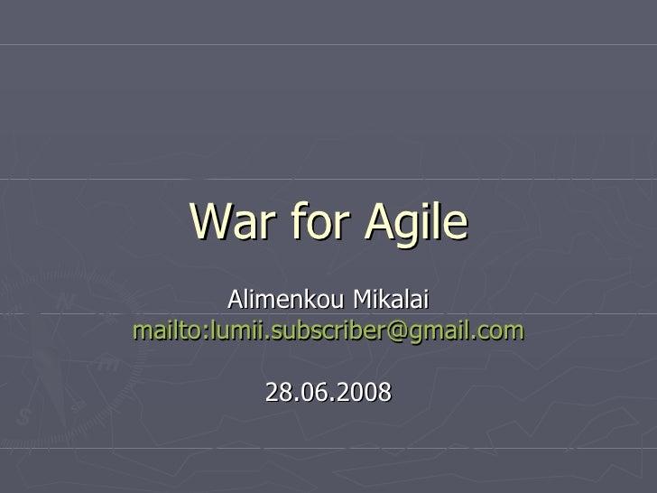 War for Agile Alimenkou Mikalai mailto:lumii.subscriber@gmail.com 28.06.2008